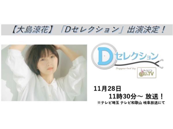 【大島涼花】テレビ埼玉・岐阜放送・テレビ和歌山「Dセレクション」出演!